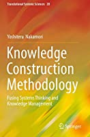 Knowledge Construction Methodology: Fusing Systems Thinking and Knowledge Management (Translational Systems Sciences (20))