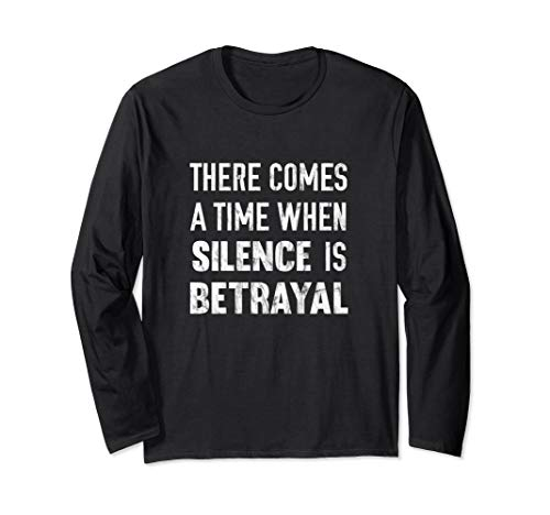 There Comes A Time When Silence Is Betrayal Quote Long Sleeve T-Shirt