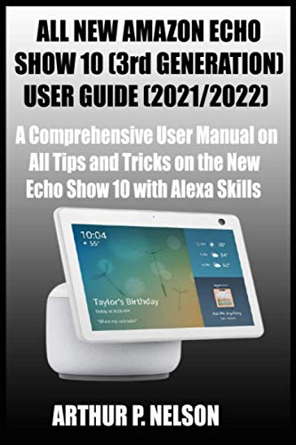 ALL NEW AMAZON ECHO SHOW 10 (3rd GENERATION) USER GUIDE (2021/2022): A Comprehensive User Manual on All Tips and Tricks on the New Echo Show 10 with Alexa Skills