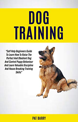 Dog Training: Self Help Beginners Guide To Learn How To Raise The Perfect And Obedient Dog And Control Puppy Behaviour And Learn Valuable Discipline And ... Training Skills Pat Barry (English Edition)