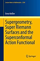 Supergeometry, Super Riemann Surfaces and the Superconformal Action Functional (Lecture Notes in Mathematics (2230))