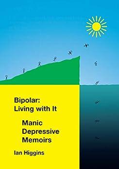 Bipolar: Living With It: Manic Depressive Memoirs by [Ian Higgins]