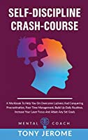 Self-Discipline Crash-Course: A Workbook To Help You On Overcome Laziness And Conquering Procrastination, Poor Time Management, Build Up Daily Routines, Increase Your Laser Focus And Attain Any Set Goals