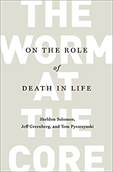 The Worm at the Core: On the Role of Death in Life by [Sheldon Solomon, Jeff Greenberg, Tom Pyszczynski]