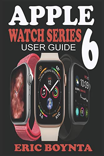 APPLE WATCH SERIES 6 USER GUIDE: D Simple Step By Step Practical Manual For Beginners And Seniors To Effectively Master And Set Up The New Apple Watch Series 6 In watchOS 7 With Over 50 Tips And Trick