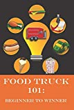 Food Truck 101: Beginner to Winner: The Complete Guide to Fulfilling Your Food Truck Dream.