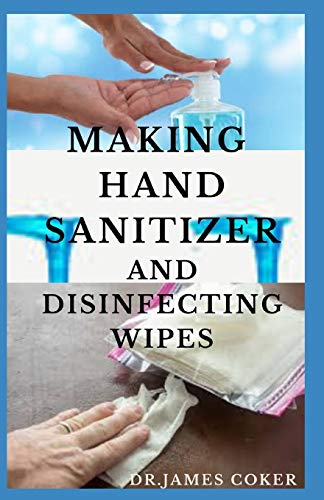 MAKING HAND SANITIZER AND DISINFECTING WIPES: Easy DIY Guide To Make Sanitizers, Disinfectant Spray, Wipes and Liquid Soap