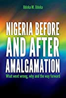Nigeria Before and After Amalgamation: What Went Wrong, Why and the Way Forward