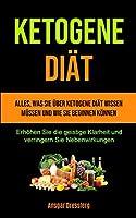 Ketogene Diaet: Alles, was Sie ueber ketogene Diaet wissen muessen und wie Sie beginnen koennen (Erhoehen Sie die geistige Klarheit und verringern Sie Nebenwirkungen)