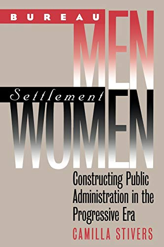 Download Bureau Men, Settlement Women: Constructing Public Administration in the Progressive Era (Studies in Government and Public Policy) 070061222X