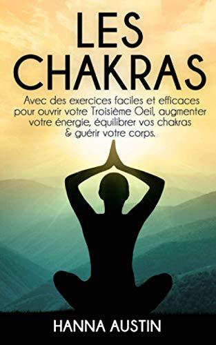 Les Chakras: Avec des exercices faciles et efficaces pour ouvrir votre troisième œil, augmenter votre énergie, équilibrer vos chakras et guérir votre corps.