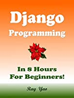 Django Programming, In 8 Hours, For Beginners!