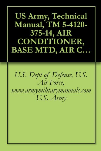 US Army, Technical Manual, TM 5-4120-375-14, AIR CONDITIONER, BASE MTD, AIR COOLED, 208 VAC, 3-PHASE 60 HZ, SINGLE PACKAGE; 36,000 BTU/HR P/N 97403-13219E0790 ... military manuals (English Edition)