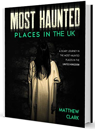 Most Haunted Places in the UK: True Ghost Stories. A Scary Journey in the Most Haunted Places in the United Kingdom (Most Haunted Places. True Ghost Stories) by [Matthew Clark]