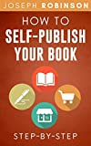 How To Self-Publish Your Book: Learn Step-By-Step How To Do Market Research, Come Up With A Title That Sells,...