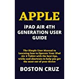 APPLE iPAD AIR 4TH GENERATION USER GUIDE: The Simple User Manual to Learning how to Operate Your iPad Air 4 Tablet with the best tips, tricks and shortcuts ... most out of your device (English Edition)
