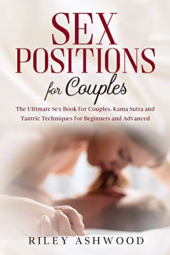 Sex Positions For Couples: The Ultimate Sex Book for Couples with Kama Sutra and Tantric Techniques for Beginners and Advanced