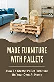 Made Furniture With Pallets: How To Create Pallet Furniture On Your Own At Home: Diy Furniture Ideas (English Edition)