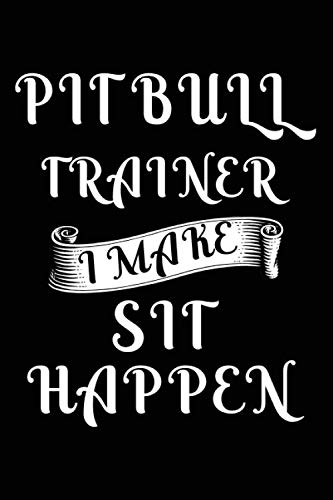 Pit bull Trainer I Make Sit Happen: Dog Trainer Journal, Notebook Or Diary For True Dog Lovers, Perfect Gift for Pit bull Lover.