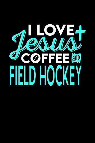 I LOVE JESUS COFFEE AND FIELD HOCKEY: 6x9 inches blank notebook, 120 Pages, Composition Book and Journal, perfect gift idea for everyone who loves Jesus, coffee and Field Hockey