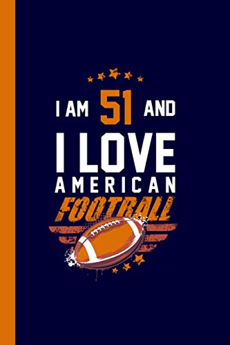 I Am 51 And I Love American Football: Journal for American Football Lovers, Perfect Birthday Gift for 51 Year Old Men & Women Who Loves Football, Flagfootball, Gridiron and Rugby