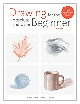 Drawing for the Absolute and Utter Beginner, Revised: 15th Anniversary Edition by [Claire Watson Garcia]