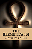 The Hermetica 101: A modern, practical guide, plain and simple (The Ancient Egyptian Enlightenment Series)
