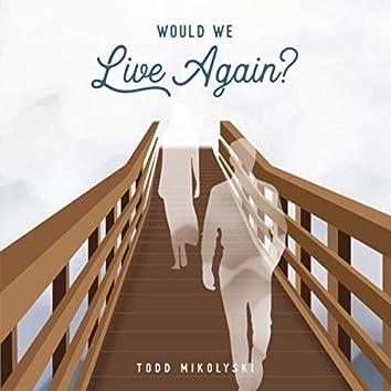Would We Live Again?