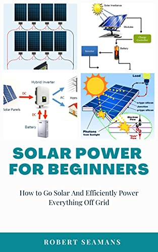 Solar Power for Beginners: How to Go Solar And Efficiently Power Everything Off Grid (English Edition)