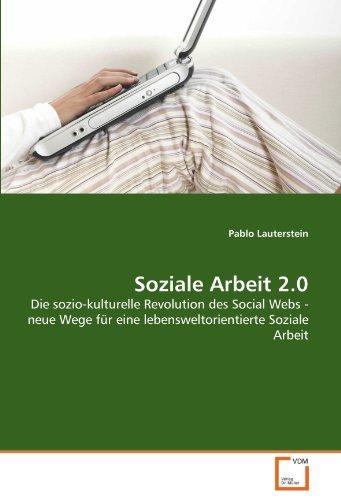 Soziale Arbeit 2.0: Die sozio-kulturelle Revolution des Social Webs - neue Wege für eine lebensweltorientierte Soziale Arbeit by Pablo Lauterstein (2011-04-22)