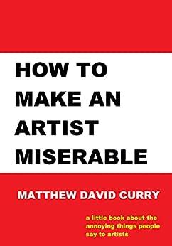 How to Make an Artist Miserable: A journal/essay/tirade by [Matthew David Curry]