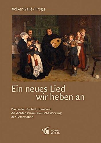 Ein neues Lied wir heben an: Die Lieder Martin Luthers und die dichterisch-musikalische Wirkung der Reformation