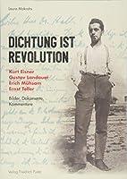 Dichtung ist Revolution: Kurt Eisner, Gustav Landauer, Erich Muehsam, Ernst Toller. Bilder - Dokumente - Kommentare