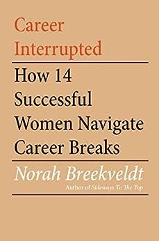 Career Interrupted: How 14 Successful Women Navigate Career Breaks by [Norah Breekveldt]