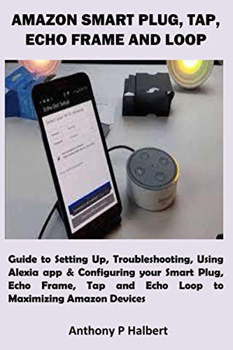 AMAZON SMART PLUG, TAP, ECHO FRAME AND LOOP: Guide to Setting Up, Troubleshooting, Using Alexia app & Configuring your Smart Plug, Echo Frame, Tap and Echo Loop to Maximizing Amazon Devices
