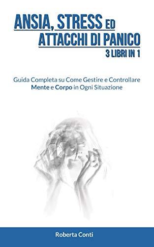 Ansia, Stress ed Attacchi di Panico: 3 Libri in 1: Guida Completa su Come Gestire e Controllare Mente e Corpo in Ogni Situazione
