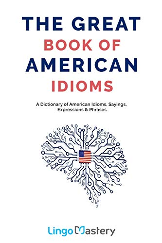 Compare Textbook Prices for The Great Book of American Idioms: A Dictionary of American Idioms, Sayings, Expressions & Phrases  ISBN 9781699654316 by Lingo Mastery