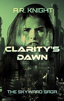 Clarity's Dawn: A Science Fiction Adventure Series (The Skyward Saga Book 3) by [A.R. Knight]