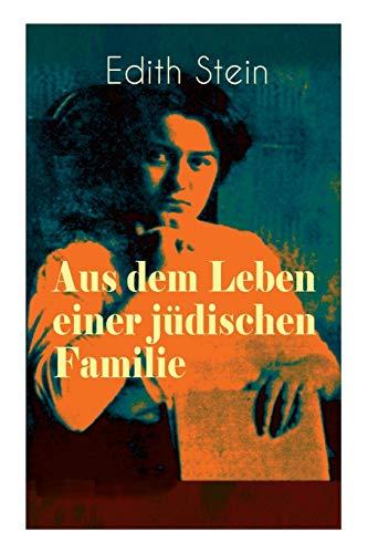Aus dem Leben einer jüdischen Familie: Memoiren der deutschen Philosophin und Frauenrechtlerin jüdischer Herkunft - katholisch konvertierte, Opfer des Holocaust, Heilige und Märtyrin der Kirche