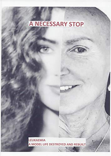 A NECESSARY STOP: Leukaemia- a model life destroyed and rebuilt (English Edition)