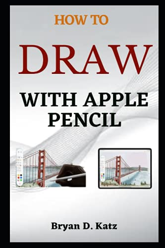 HOW TO DRAW WITH APPLE PENCIL: A Simple Guide on How to Pair, Draw and Annotate With the Apple Pencil On, iPhone, iPad, And Mac