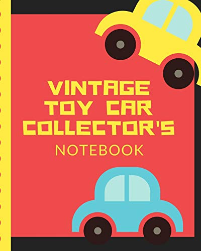 Vintage Toy Car Collector's Notebook: Automotive Customization Collecting Journal | Buyers | Motor Sports | Vintage Vehicles | Trucks and Trains | Pressed Steel | Wind Up | Limited Edition