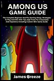 AMONG US GAME GUIDE: The Complete Beginner And Pro Gaming Setup, Strategies To Play And Win With Tips And Tricks For Crewmates And Impostors Including Custom-Mini Game Guide