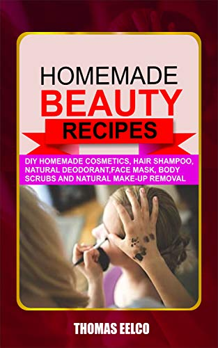 HOMEMADE BEAUTY RECIPES: Diy Homemade Cosmetics, Hair Shampoo, Natural Deodorant, Face Mask, Body Scrubs and Natural Make-up Removal (English Edition)