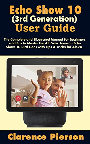Echo Show 10 (3rd Generation) User Guide: The Complete and Illustrated Manual for Beginners and Pro to Master the All-New Amazon Echo Show 10 (3rd Gen) ... Echo Device Manual) (English Edition)