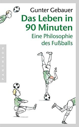 Das Leben in 90 Minuten: Eine Philosophie des Fußballs