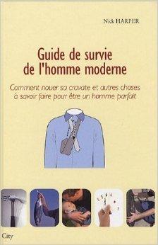 Guide de survie de l'homme moderne : Comment nouer sa cravate et autres choses à savoir faire pour être un homme parfait de Nick Harper,Sylvaine Pascual (Traduction) ( 25 avril 2007 )