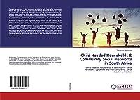 Child-Headed Households & Community Social Networks in South Africa: Child-Headed Households & Community Social Networks: Dynamics and Implications for Social Work Intervention