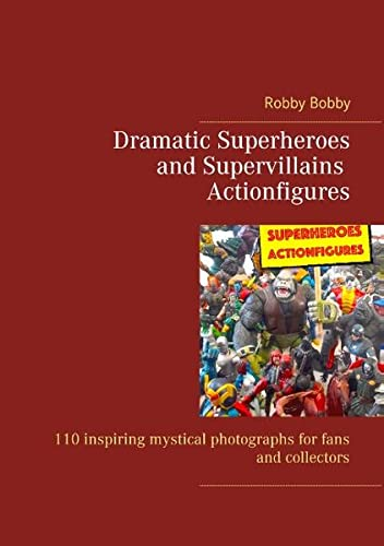 Dramatic Superheroes and Supervillains Actionfigures: 110 inspiring photographs for fans and collectors