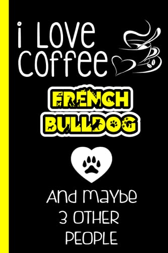 I Love Coffee & French Bulldog and Maybe 3 other People: Lined Journal Notebook Gifts For French Bulldog Lovers   French Bulldog Gifts   Perfect gift ... day, Birthday & Christmas & Thanksgiving